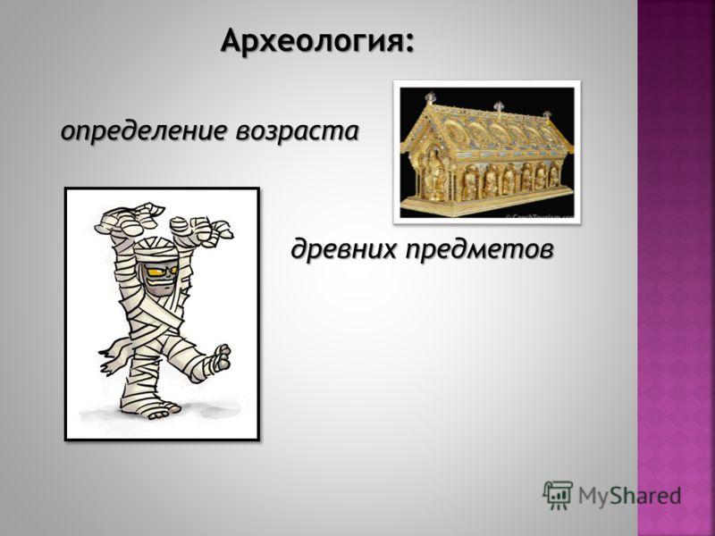 Археология: определение возраста определение возраста древних предметов древних предметов