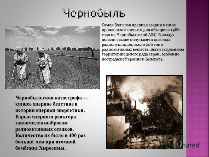 Чернобыльская катастрофа худшее ядерное бедствие в истории ядерной энергетики. Взрыв ядерного реактора закончился выбросом радиоактивных осадков. Количество их было в 400 раз больше, чем при атомной бомбежке Хиросимы. Самая большая ядерная авария в м
