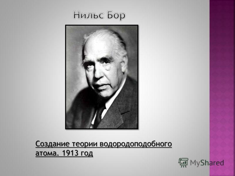 Создание теории водородоподобного атома. 1913 год