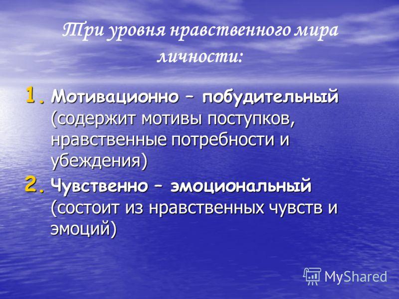 Три уровня нравственного мира личности: 1. Мотивационно – побудительный (содержит мотивы поступков, нравственные потребности и убеждения) 2. Чувственно – эмоциональный (состоит из нравственных чувств и эмоций)