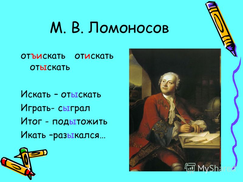 М. В. Ломоносов отъискать отискать отыскать Искать – отыскать Играть- сыграл Итог - подытожить Икать –разыкался…