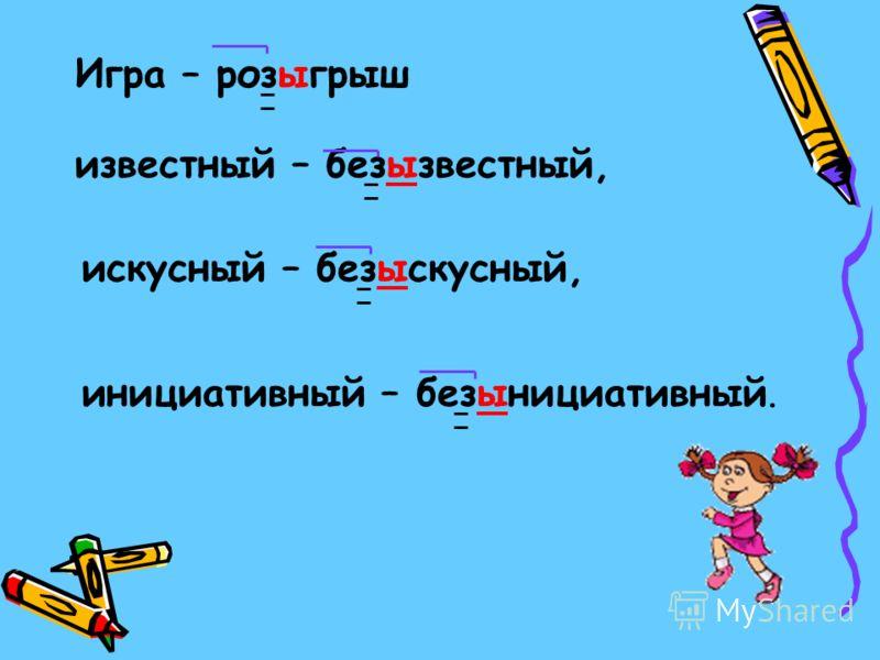 Игра – розыгрыш известный – безызвестный, искусный – безыскусный, инициативный – безынициативный.