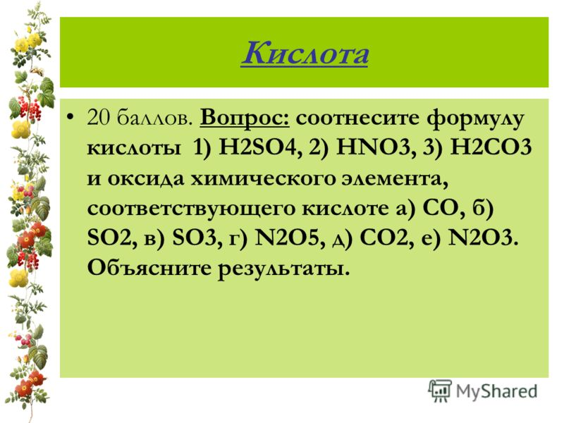 Кислота 20 баллов. Вопрос: соотнесите формулу кислоты 1) H2SO4, 2) HNO3, 3) H2CO3 и оксида химического элемента, соответствующего кислоте а) CO, б) SO2, в) SO3, г) N2O5, д) CO2, е) N2O3. Объясните результаты.