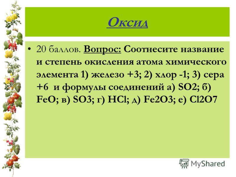 Оксид 20 баллов. Вопрос: Соотнесите название и степень окисления атома химического элемента 1) железо +3; 2) хлор -1; 3) сера +6 и формулы соединений а) SO2; б) FeO; в) SO3; г) HCl; д) Fe2O3; е) Cl2O7