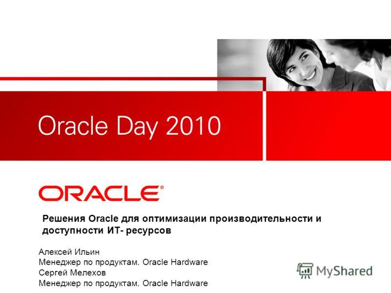 Решения Oracle для оптимизации производительности и доступности ИТ- ресурсов Алексей Ильин Менеджер по продуктам. Oracle Hardware Сергей Мелехов Менеджер по продуктам. Oracle Hardware