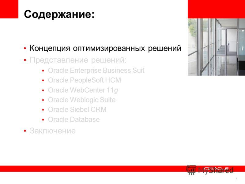 3 Содержание: Концепция оптимизированных решений Представление решений: Oracle Enterprise Business Suit Oracle PeopleSoft HCM Oracle WebCenter 11g Oracle Weblogic Suite Oracle Siebel CRM Oracle Database Заключение