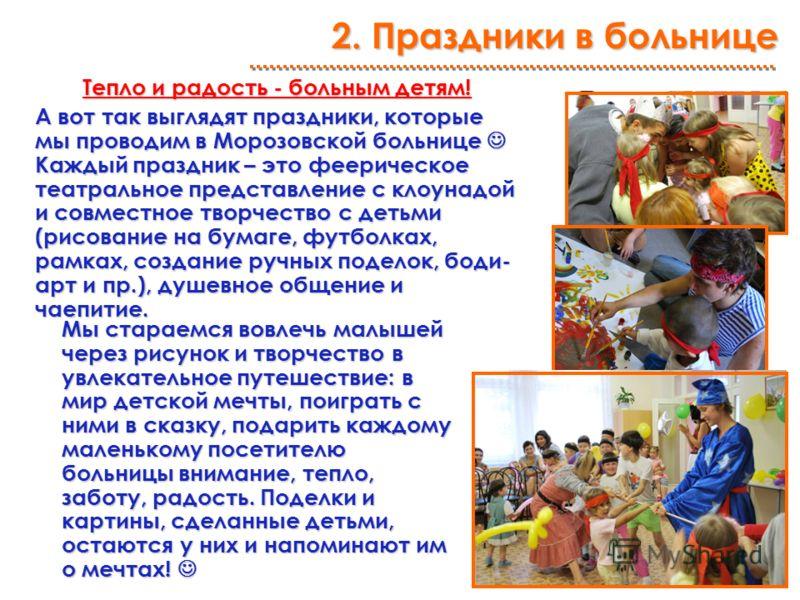 Тепло и радость - больным детям! А вот так выглядят праздники, которые мы проводим в Морозовской больнице Каждый праздник – это феерическое театральное представление с клоунадой и совместное творчество с детьми (рисование на бумаге, футболках, рамках