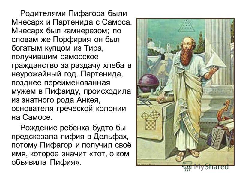Родителями Пифагора были Мнесарх и Партенида с Самоса. Мнесарх был камнерезом; по словам же Порфирия он был богатым купцом из Тира, получившим самосское гражданство за раздачу хлеба в неурожайный год. Партенида, позднее переименованная мужем в Пифаид