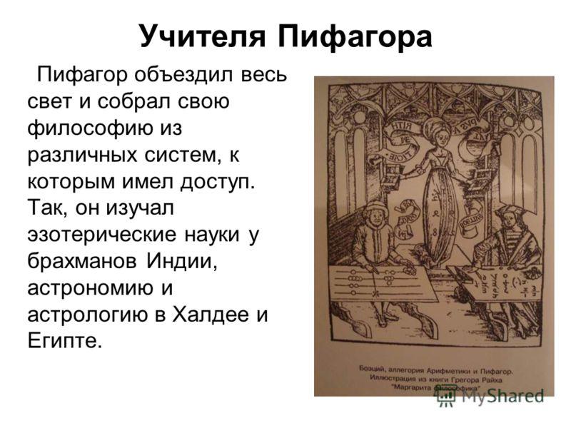 Учителя Пифагора Пифагор объездил весь свет и собрал свою философию из различных систем, к которым имел доступ. Так, он изучал эзотерические науки у брахманов Индии, астрономию и астрологию в Халдее и Египте.