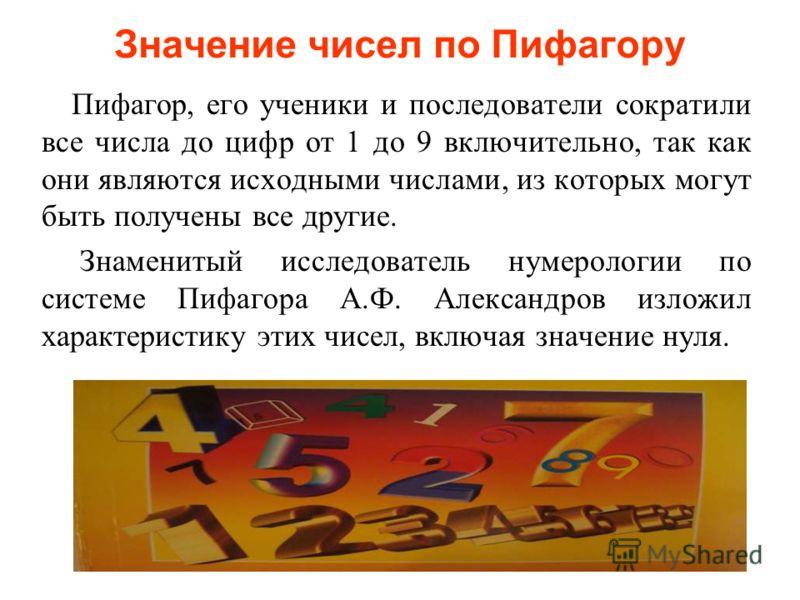 Значение чисел по Пифагору Пифагор, его ученики и последователи сократили все числа до цифр от 1 до 9 включительно, так как они являются исходными числами, из которых могут быть получены все другие. Знаменитый исследователь нумерологии по системе Пиф