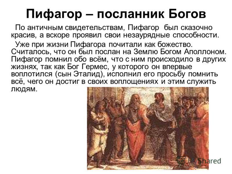 Пифагор – посланник Богов По античным свидетельствам, Пифагор был сказочно красив, а вскоре проявил свои незаурядные способности. Уже при жизни Пифагора почитали как божество. Считалось, что он был послан на Землю Богом Аполлоном. Пифагор помнил обо