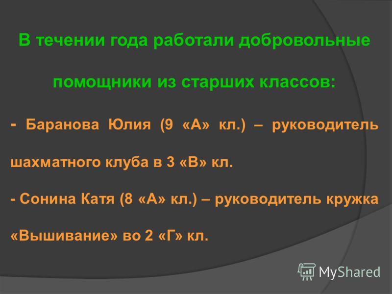 В течении года работали добровольные помощники из старших классов: - Баранова Юлия (9 «А» кл.) – руководитель шахматного клуба в 3 «В» кл. - Сонина Катя (8 «А» кл.) – руководитель кружка «Вышивание» во 2 «Г» кл.