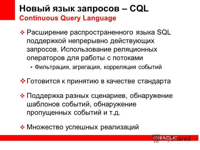Новый язык запросов – CQL Continuous Query Language Расширение распространенного языка SQL поддержкой непрерывно действующих запросов. Использование реляционных операторов для работы с потоками Фильтрация, агрегация, корреляция событий Готовится к пр