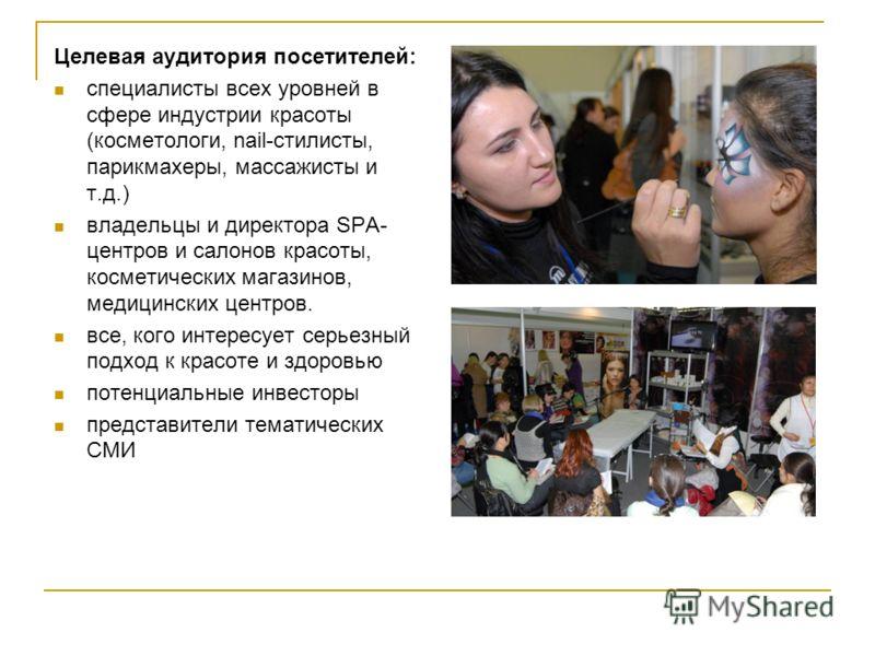 Целевая аудитория посетителей: специалисты всех уровней в сфере индустрии красоты (косметологи, nail-стилисты, парикмахеры, массажисты и т.д.) владельцы и директора SPA- центров и салонов красоты, косметических магазинов, медицинских центров. все, ко