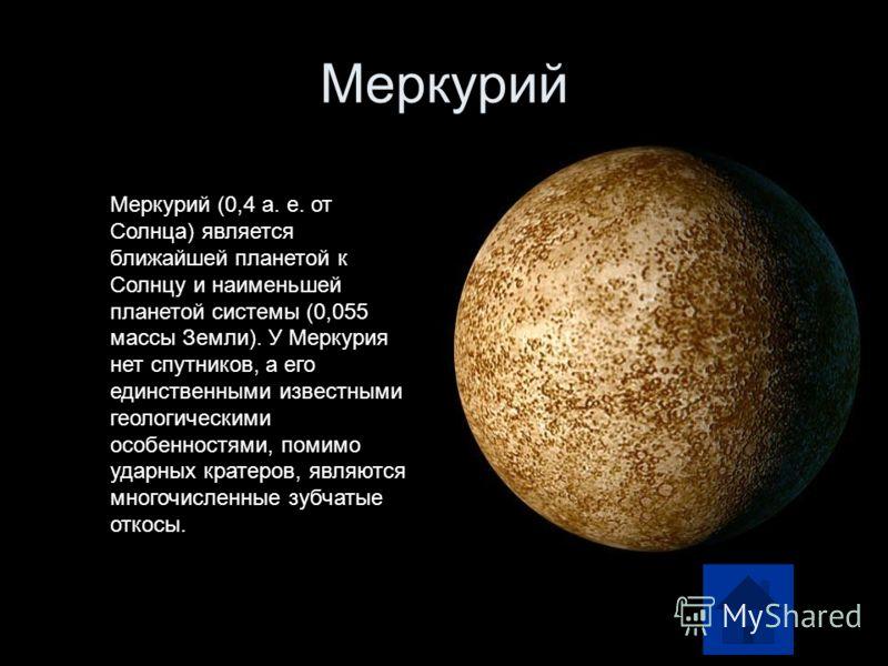 Меркурий Меркурий (0,4 а. е. от Солнца) является ближайшей планетой к Солнцу и наименьшей планетой системы (0,055 массы Земли). У Меркурия нет спутников, а его единственными известными геологическими особенностями, помимо ударных кратеров, являются м