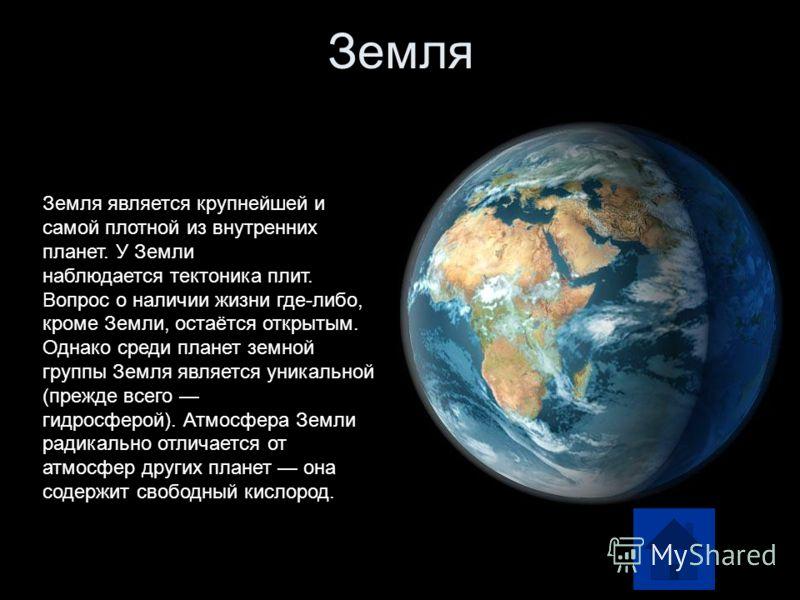 Земля Земля является крупнейшей и самой плотной из внутренних планет. У Земли наблюдается тектоника плит. Вопрос о наличии жизни где-либо, кроме Земли, остаётся открытым. Однако среди планет земной группы Земля является уникальной (прежде всего гидро