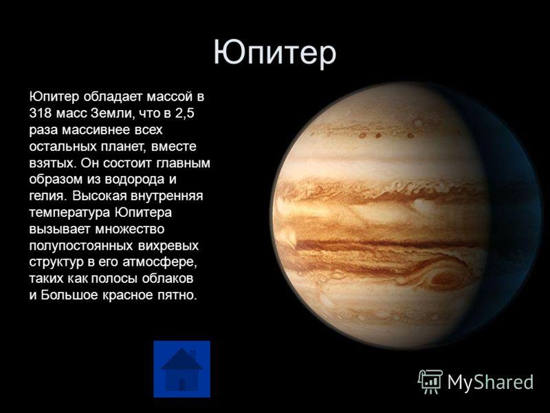 Юпитер Юпитер обладает массой в 318 масс Земли, что в 2,5 раза массивнее всех остальных планет, вместе взятых. Он состоит главным образом из водорода и гелия. Высокая внутренняя температура Юпитера вызывает множество полупостоянных вихревых структур