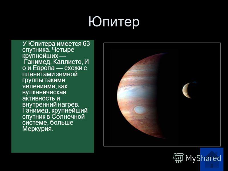 Юпитер У Юпитера имеется 63 спутника. Четыре крупнейших Ганимед, Каллисто, И о и Европа схожи с планетами земной группы такими явлениями, как вулканическая активность и внутренний нагрев. Ганимед, крупнейший спутник в Солнечной системе, больше Меркур