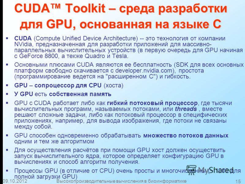 30.07.2012Высокопроизводительные вычисления в биоинформатике 15 CUDA Toolkit – среда разработки для GPU, основанная на языке C CUDA (Compute Unified Device Architecture) -- это технология от компании NVidia, предназначенная для разработки приложений