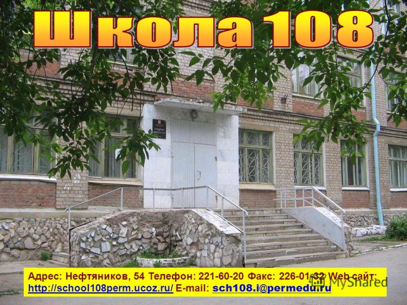 Адрес: Нефтяников, 54 Телефон: 221-60-20 Факс: 226-01-32 Web сайт: http://school108perm.ucoz.ru/ E-mail: sch108.i@permedu.ru http://school108perm.ucoz.ru/ sch108.i@permedu.ru
