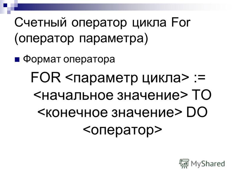 Счетный оператор цикла For (оператор параметра) Формат оператора FOR := ТО DO