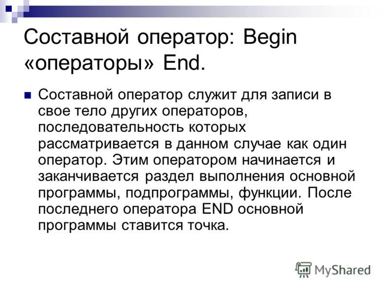 Cоставной оператор: Begin «операторы» End. Составной оператор служит для записи в свое тело других операторов, последовательность которых рассматривается в данном случае как один оператор. Этим оператором начинается и заканчивается раздел выполнения
