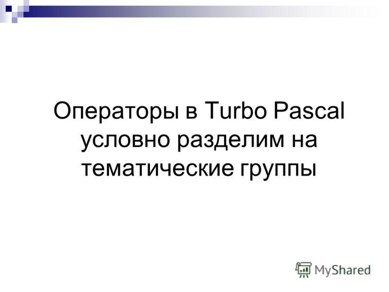 Операторы в Turbo Pascal условно разделим на тематические группы