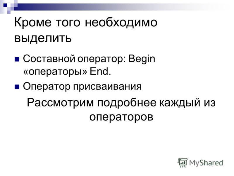 Кроме того необходимо выделить Cоставной оператор: Begin «операторы» End. Оператор присваивания Рассмотрим подробнее каждый из операторов