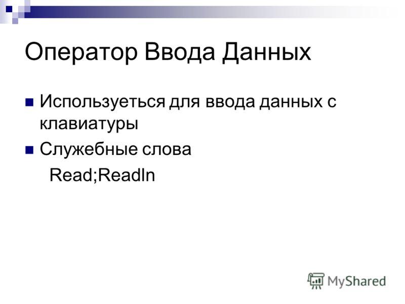 Оператор Ввода Данных Используеться для ввода данных с клавиатуры Служебные слова Read;Readln