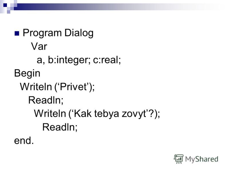 Program Dialog Var a, b:integer; c:real; Begin Writeln (Privet); Readln; Writeln (Kak tebya zovyt?); Readln; end.