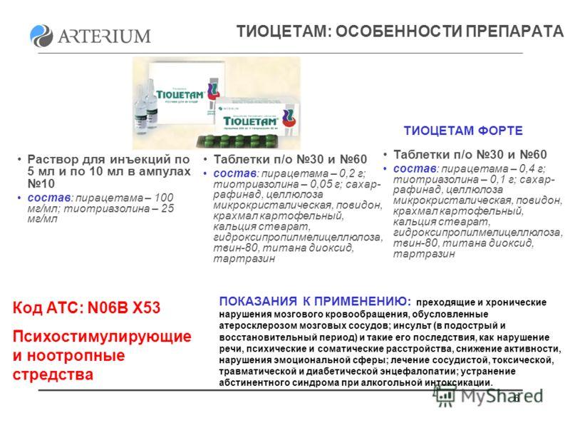 66 ТИОЦЕТАМ: ОСОБЕННОСТИ ПРЕПАРАТА Код АТС: N06B X53 Психостимулирующие и ноотропные стредства Раствор для инъекций по 5 мл и по 10 мл в ампулах 10 состав: пирацетама – 100 мг/мл; тиотриазолина – 25 мг/мл Таблетки п/о 30 и 60 состав: пирацетама – 0,2
