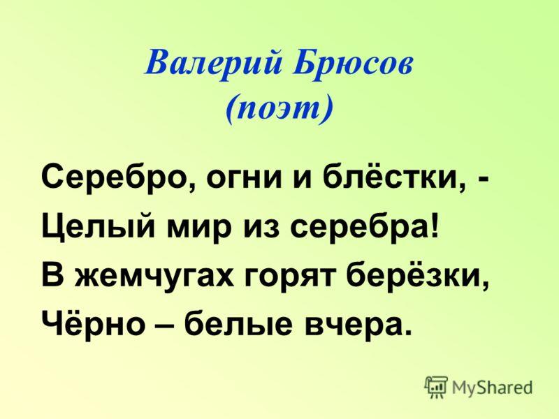 Валерий Брюсов (поэт) Серебро, огни и блёстки, - Целый мир из серебра! В жемчугах горят берёзки, Чёрно – белые вчера.
