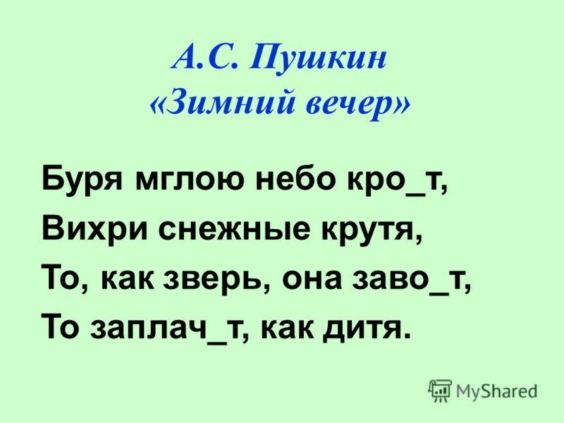 А.С. Пушкин «Зимний вечер» Буря мглою небо кро_т, Вихри снежные крутя, То, как зверь, она заво_т, То заплач_т, как дитя.