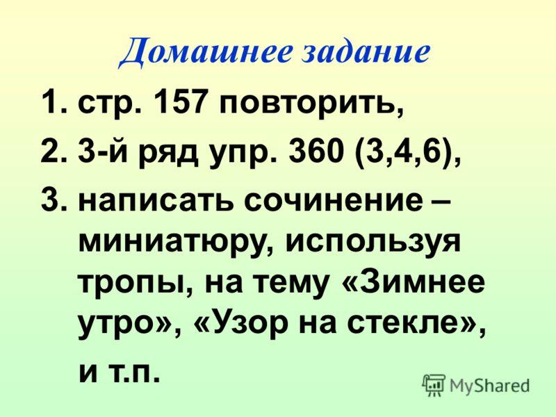 Домашнее задание 1.стр. 157 повторить, 2.3-й ряд упр. 360 (3,4,6), 3.написать сочинение – миниатюру, используя тропы, на тему «Зимнее утро», «Узор на стекле», и т.п.