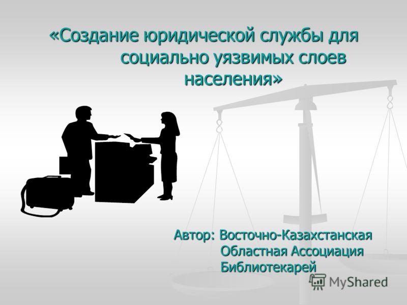 «Создание юридической службы для социально уязвимых слоев населения» Автор: Восточно-Казахстанская Областная Ассоциация Библиотекарей