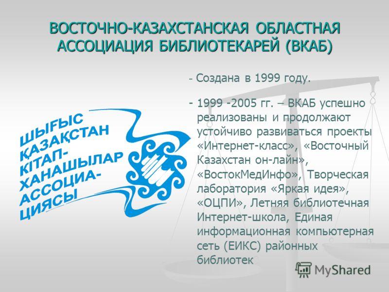 ВОСТОЧНО-КАЗАХСТАНСКАЯ ОБЛАСТНАЯ АССОЦИАЦИЯ БИБЛИОТЕКАРЕЙ (ВКАБ) - Создана в 1999 году. - 1999 -2005 гг. – ВКАБ успешно реализованы и продолжают устойчиво развиваться проекты «Интернет-класс», «Восточный Казахстан он-лайн», «ВостокМедИнфо», Творческа