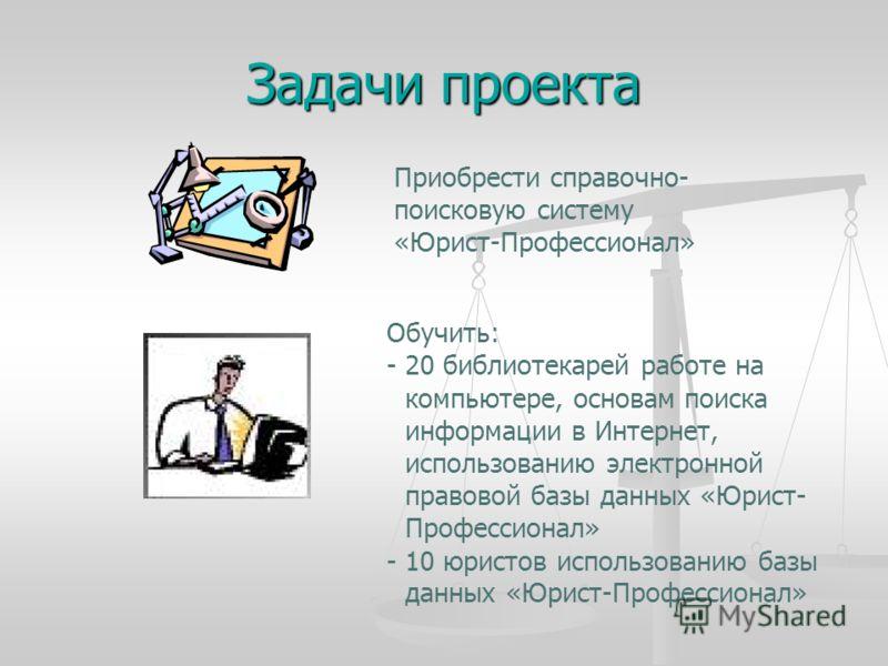 Задачи проекта Приобрести справочно- поисковую систему «Юрист-Профессионал» Обучить: - 20 библиотекарей работе на компьютере, основам поиска информации в Интернет, использованию электронной правовой базы данных «Юрист- Профессионал» - 10 юристов испо