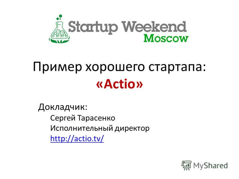 Пример хорошего стартапа: «Actio» Докладчик: Сергей Тарасенко Исполнительный директор http://actio.tv/