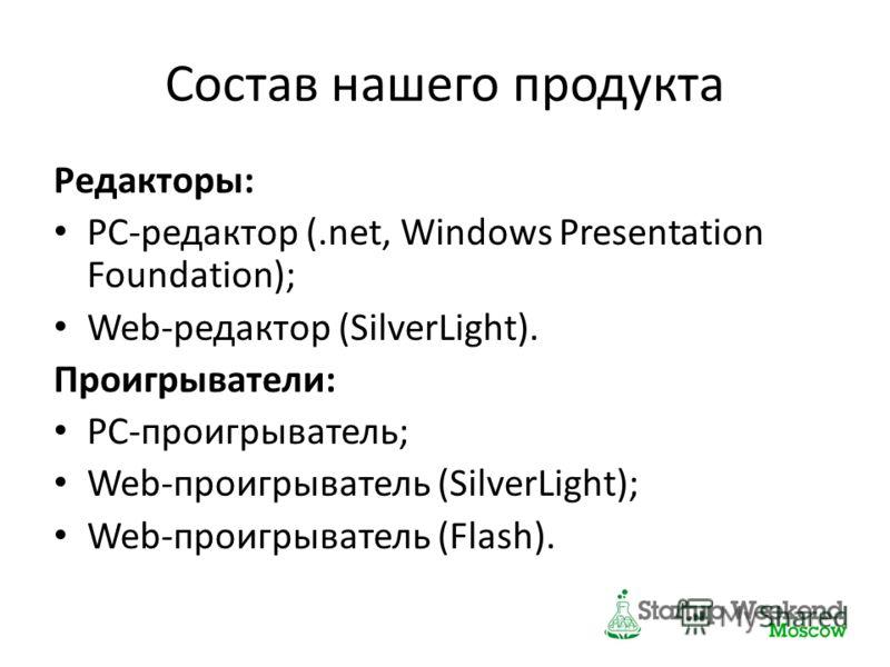 Состав нашего продукта Редакторы: PC-редактор (.net, Windows Presentation Foundation); Web-редактор (SilverLight). Проигрыватели: PC-проигрыватель; Web-проигрыватель (SilverLight); Web-проигрыватель (Flash).