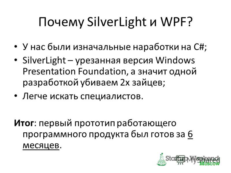 Почему SilverLight и WPF? У нас были изначальные наработки на C#; SilverLight – урезанная версия Windows Presentation Foundation, а значит одной разработкой убиваем 2х зайцев; Легче искать специалистов. Итог: первый прототип работающего программного