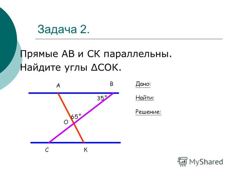 Задача 2. Прямые АВ и СК параллельны. Найдите углы СОК. СК А В О 65˚ 35˚ Дано: Найти: Решение: