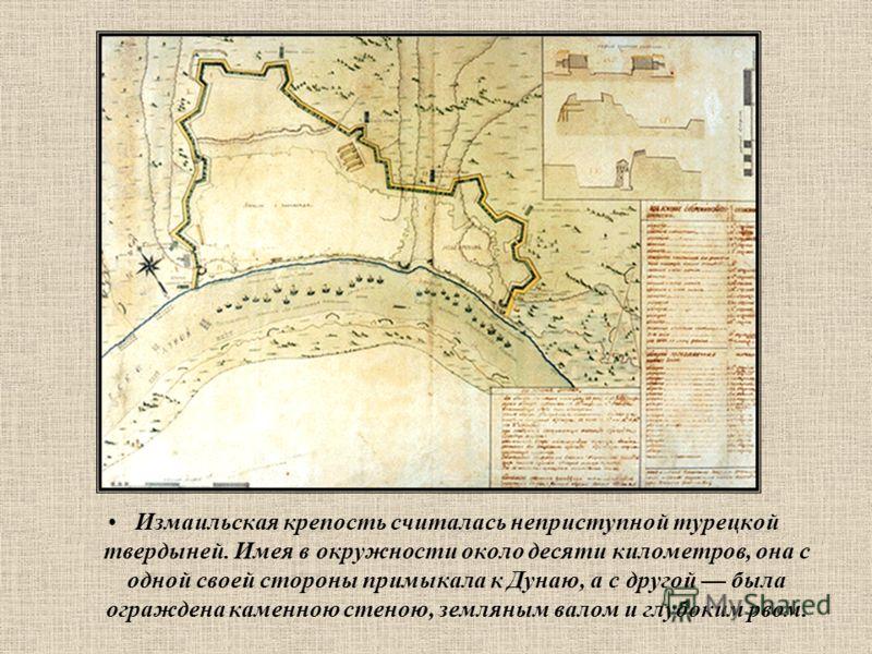 Измаильская крепость считалась неприступной турецкой твердыней. Имея в окружности около десяти километров, она с одной своей стороны примыкала к Дунаю, а с другой была ограждена каменною стеною, земляным валом и глубоким рвом.