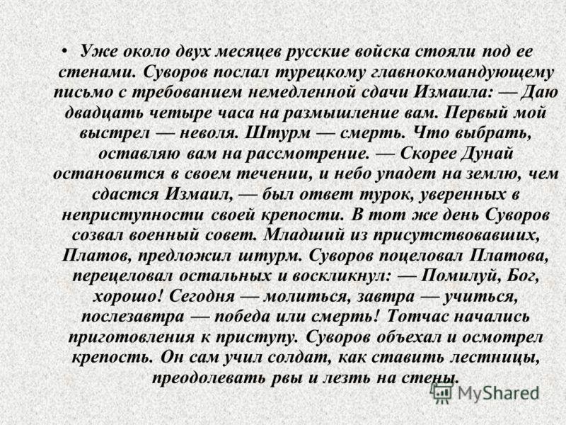 Уже около двух месяцев русские войска стояли под ее стенами. Суворов послал турецкому главнокомандующему письмо с требованием немедленной сдачи Измаила: Даю двадцать четыре часа на размышление вам. Первый мой выстрел неволя. Штурм смерть. Что выбрать