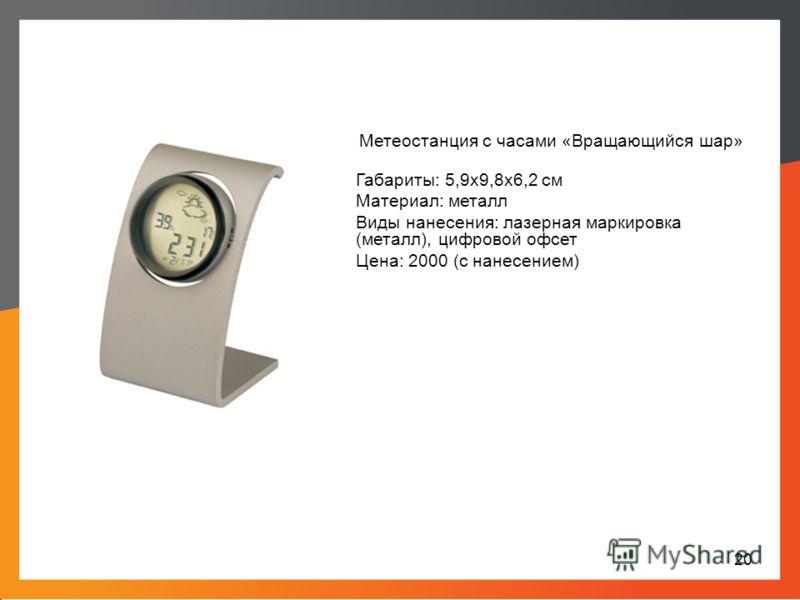 Метеостанция с часами «Вращающийся шар» Габариты: 5,9х9,8х6,2 см Материал: металл Виды нанесения: лазерная маркировка (металл), цифровой офсет Цена: 2000 (с нанесением) 20