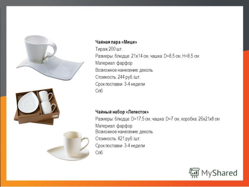 Чайная пара «Мици» Тираж:200 шт. Размеры: блюдце: 21х14 см, чашка: D=8,5 см, H=8,5 см Материал: фарфор Возможное нанесение: деколь Стоимость: 244 руб./шт. Срок поставки 3-4 недели Спб Чайный набор «Лепесток» Размеры: блюдце: D=17,5 см, чашка: D=7 см,