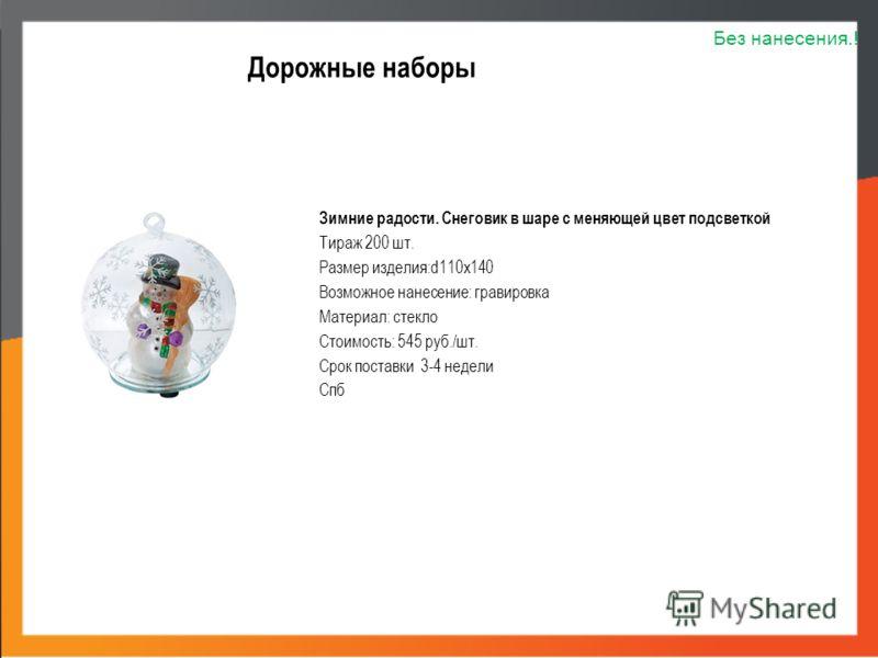 Дорожные наборы Зимние радости. Снеговик в шаре с меняющей цвет подсветкой Тираж 200 шт. Размер изделия:d110х140 Возможное нанесение: гравировка Материал: стекло Стоимость: 545 руб./шт. Срок поставки 3-4 недели Спб Без нанесения.!