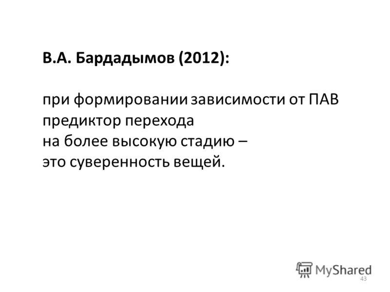 43 В.А. Бардадымов (2012): при формировании зависимости от ПАВ предиктор перехода на более высокую стадию – это суверенность вещей.