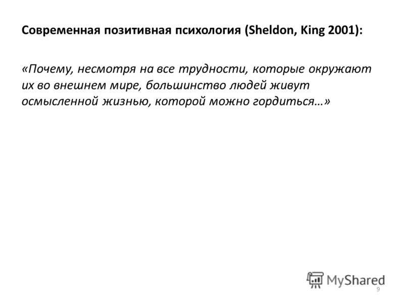 9 Современная позитивная психология (Sheldon, King 2001): «Почему, несмотря на все трудности, которые окружают их во внешнем мире, большинство людей живут осмысленной жизнью, которой можно гордиться…»