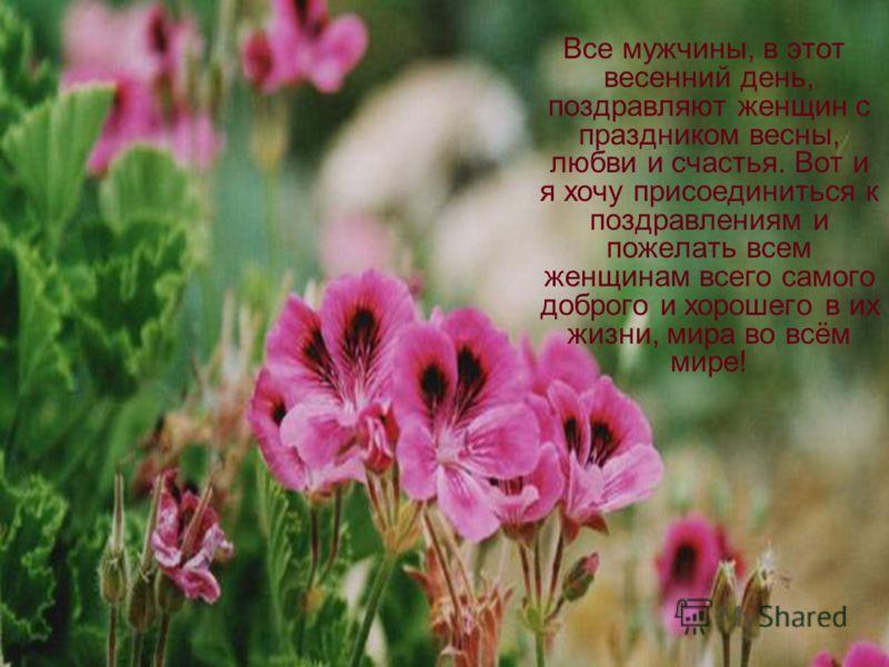 Все мужчины, в этот весенний день, поздравляют женщин с праздником весны, любви и счастья. Вот и я хочу присоединиться к поздравлениям и пожелать всем женщинам всего самого доброго и хорошего в их жизни, мира во всём мире!