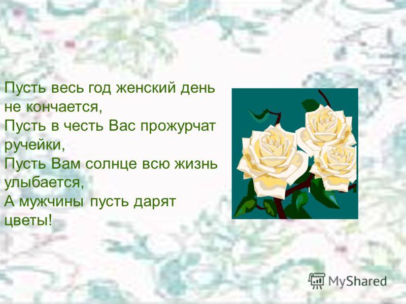 Поздравления Пусть весь год женский день не кончается, Пусть в честь Вас прожурчат ручейки, Пусть Вам солнце всю жизнь улыбается, А мужчины пусть дарят цветы! Пусть весь год женский день не кончается, Пусть в честь Вас прожурчат ручейки, Пусть Вам со